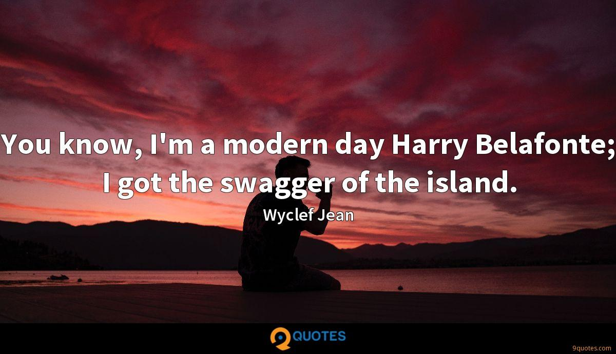 You know, I'm a modern day Harry Belafonte; I got the swagger of the island.
