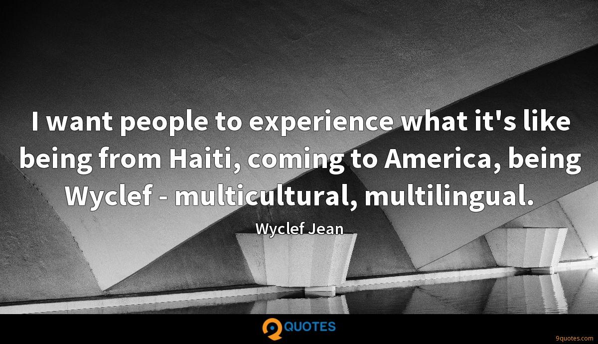 I want people to experience what it's like being from Haiti, coming to America, being Wyclef - multicultural, multilingual.