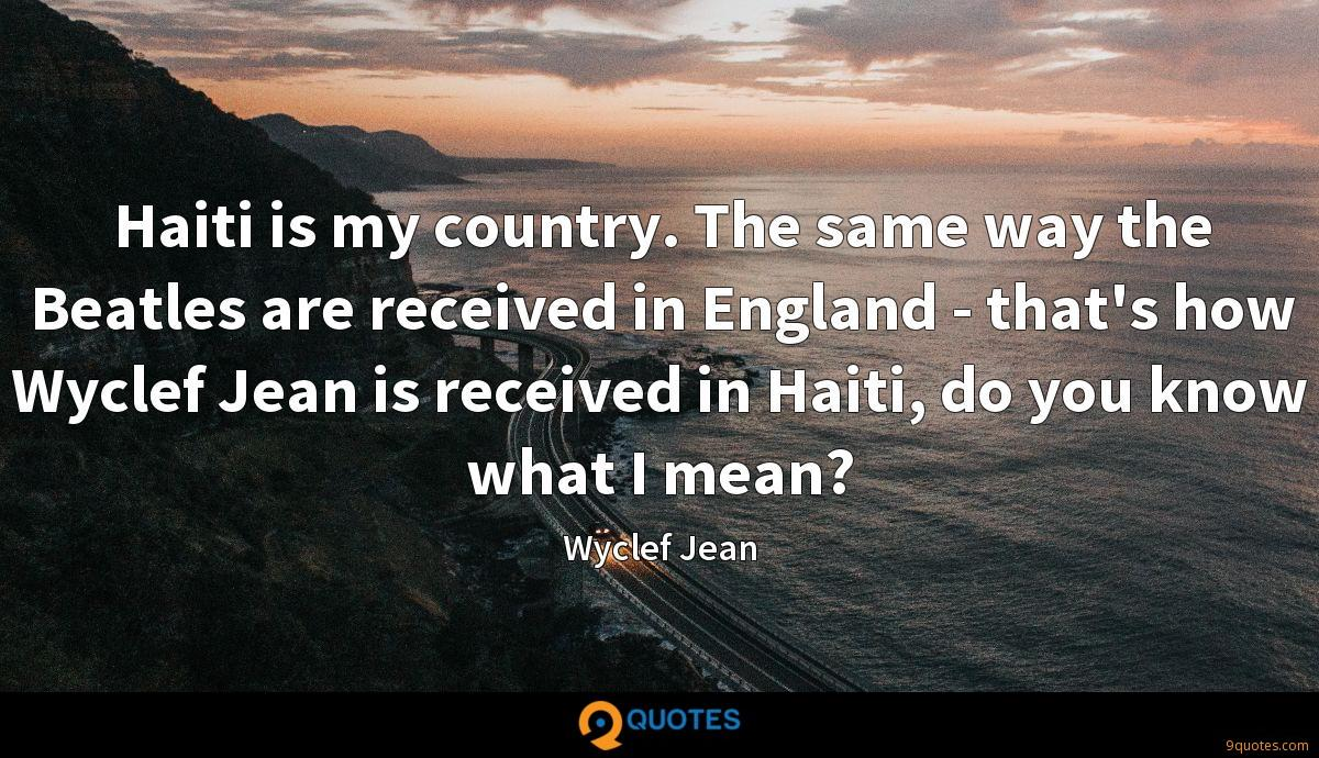 Haiti is my country. The same way the Beatles are received in England - that's how Wyclef Jean is received in Haiti, do you know what I mean?