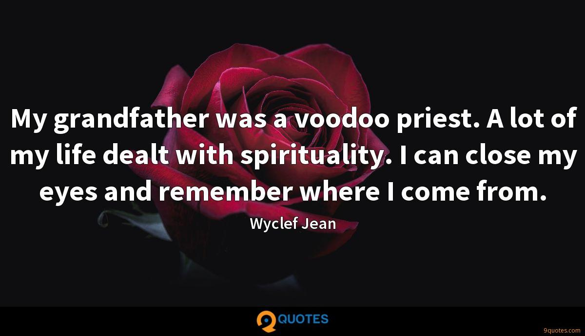 My grandfather was a voodoo priest. A lot of my life dealt with spirituality. I can close my eyes and remember where I come from.