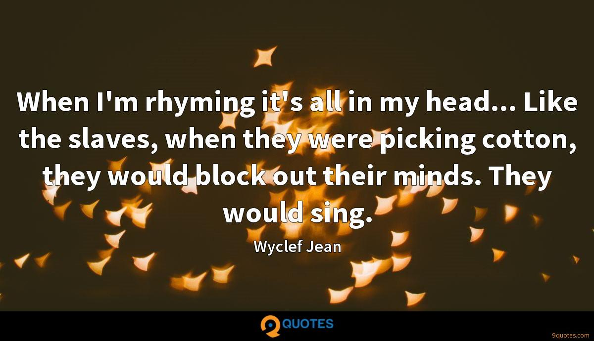 When I'm rhyming it's all in my head... Like the slaves, when they were picking cotton, they would block out their minds. They would sing.
