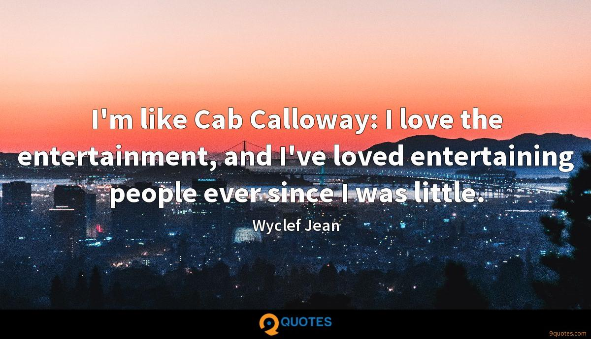I'm like Cab Calloway: I love the entertainment, and I've loved entertaining people ever since I was little.