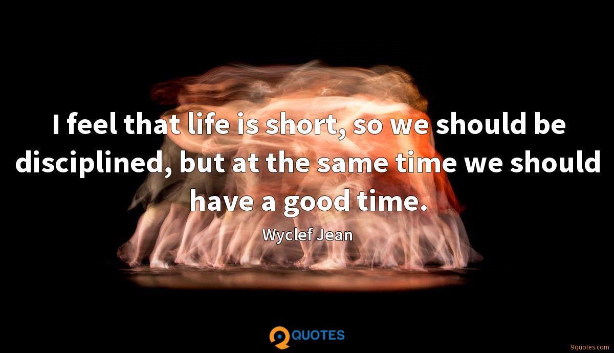 I feel that life is short, so we should be disciplined, but at the same time we should have a good time.