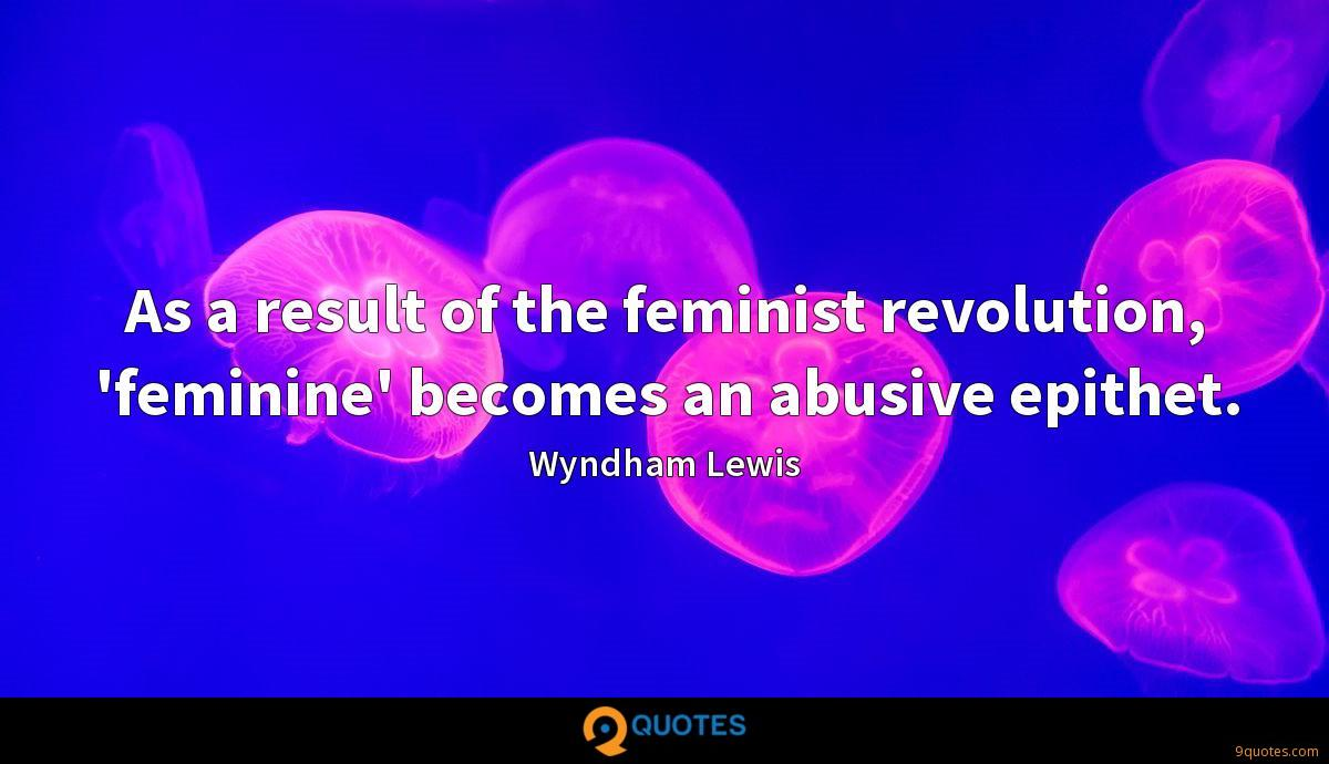 As a result of the feminist revolution, 'feminine' becomes an abusive epithet.