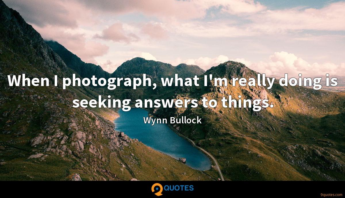 When I photograph, what I'm really doing is seeking answers to things.