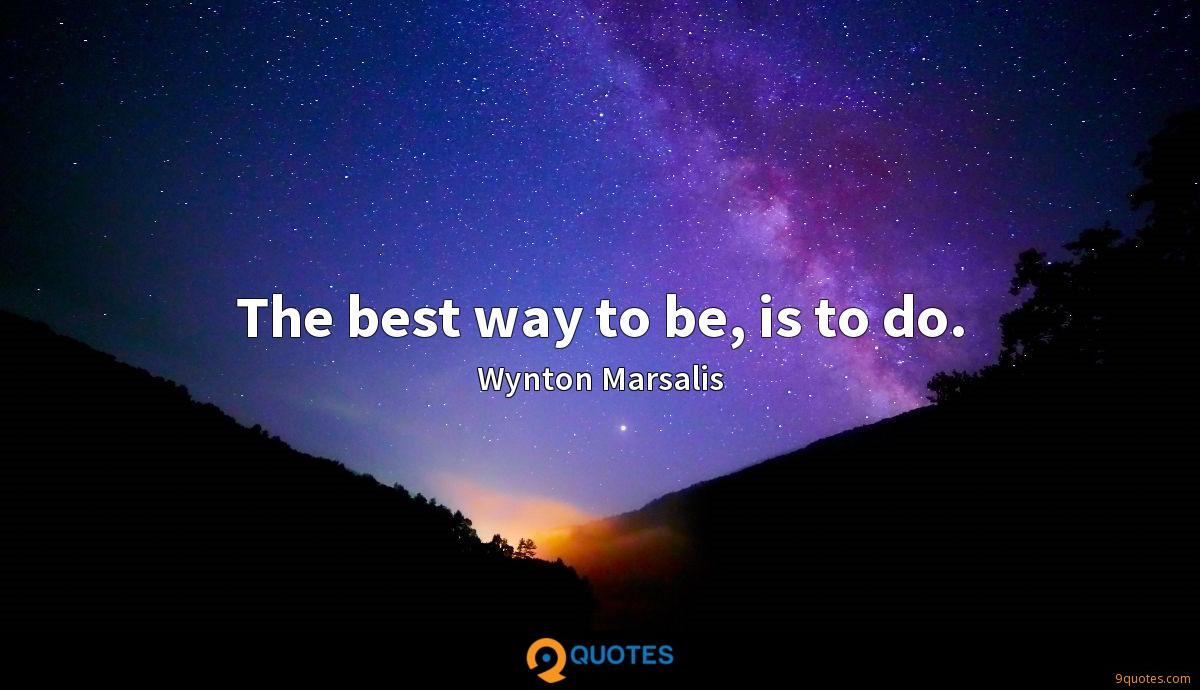 The best way to be, is to do.