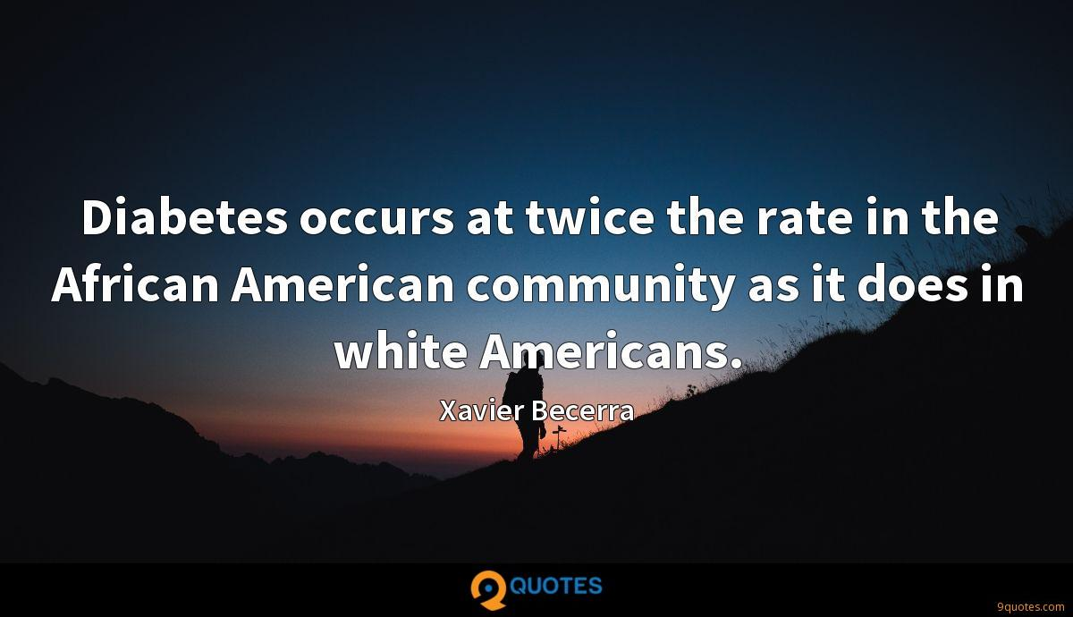 Diabetes occurs at twice the rate in the African American community as it does in white Americans.