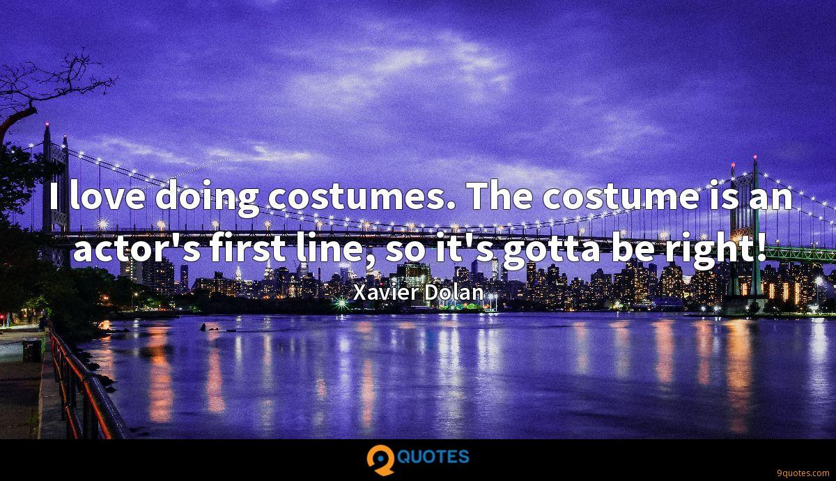 I love doing costumes. The costume is an actor's first line, so it's gotta be right!
