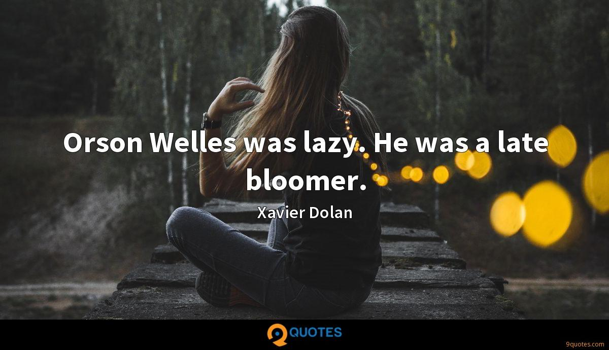 Orson Welles was lazy. He was a late bloomer.