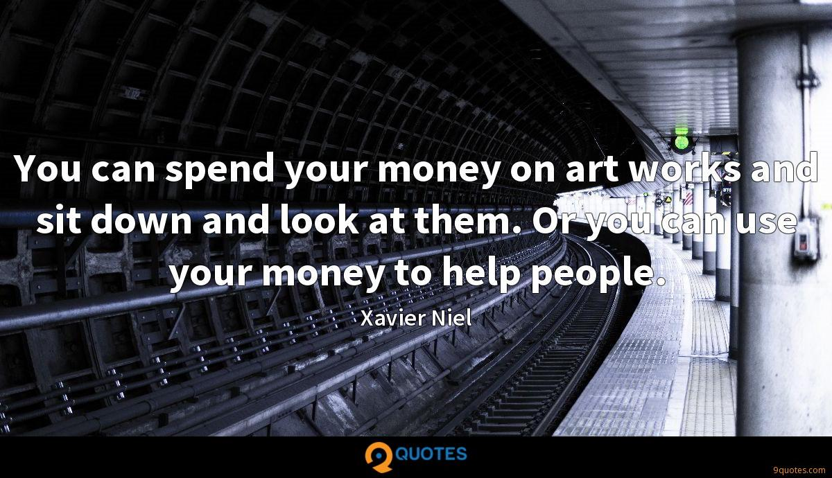 You can spend your money on art works and sit down and look at them. Or you can use your money to help people.