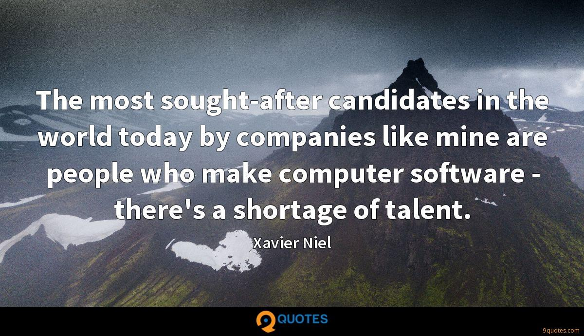 The most sought-after candidates in the world today by companies like mine are people who make computer software - there's a shortage of talent.