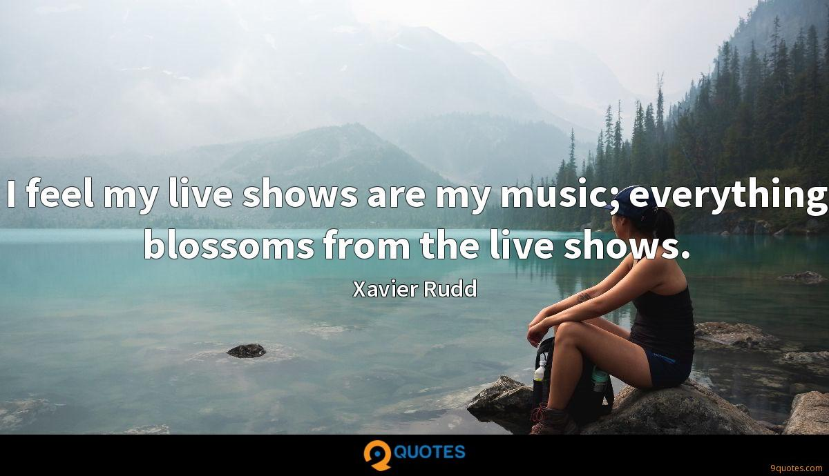 I feel my live shows are my music; everything blossoms from the live shows.