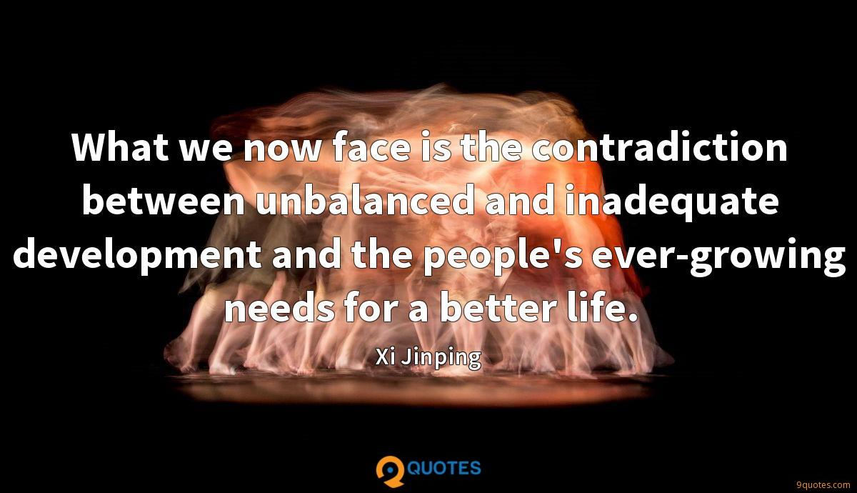 What we now face is the contradiction between unbalanced and inadequate development and the people's ever-growing needs for a better life.