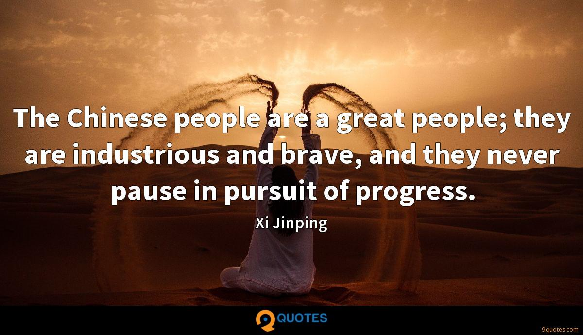 The Chinese people are a great people; they are industrious and brave, and they never pause in pursuit of progress.