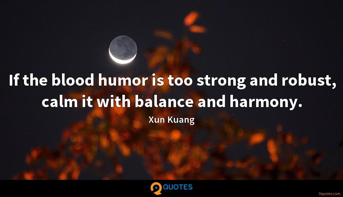If the blood humor is too strong and robust, calm it with balance and harmony.