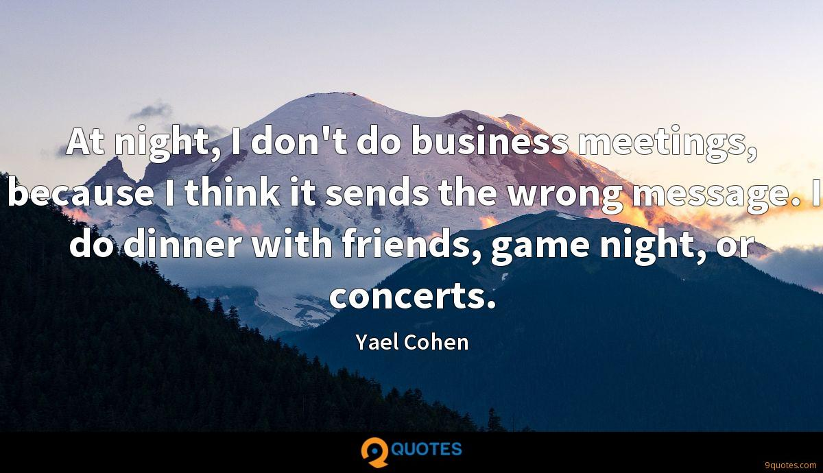 At night, I don't do business meetings, because I think it sends the wrong message. I do dinner with friends, game night, or concerts.