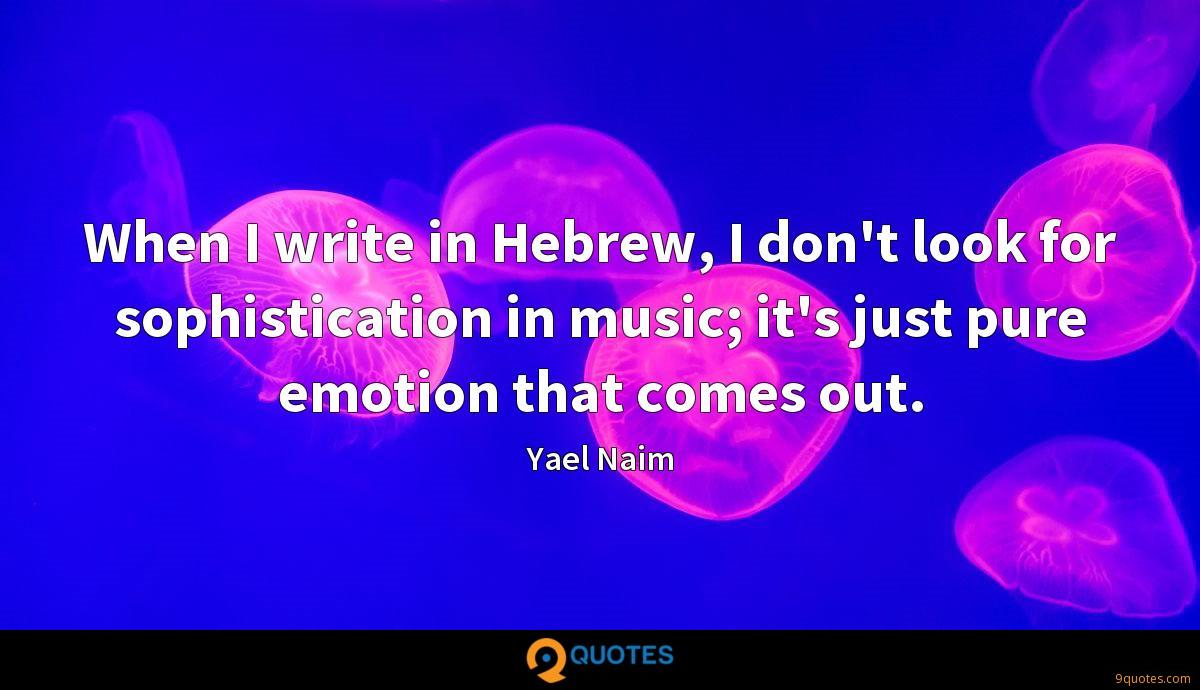When I write in Hebrew, I don't look for sophistication in music; it's just pure emotion that comes out.