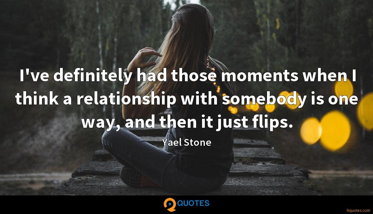 I've definitely had those moments when I think a relationship with somebody is one way, and then it just flips.