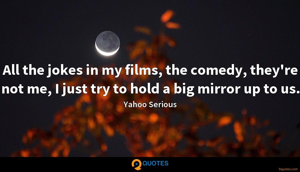 All the jokes in my films, the comedy, they're not me, I just try to hold a big mirror up to us.