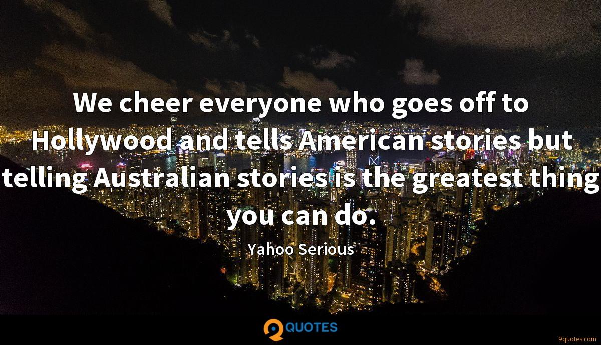 We cheer everyone who goes off to Hollywood and tells American stories but telling Australian stories is the greatest thing you can do.