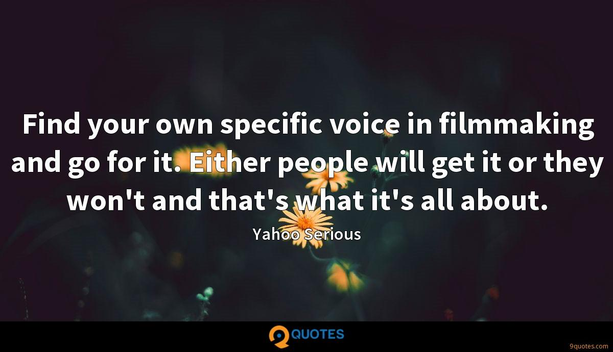 Find your own specific voice in filmmaking and go for it. Either people will get it or they won't and that's what it's all about.