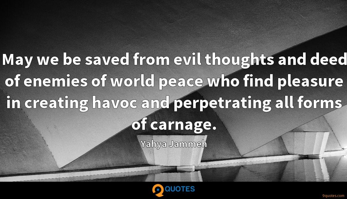 May we be saved from evil thoughts and deed of enemies of world peace who find pleasure in creating havoc and perpetrating all forms of carnage.