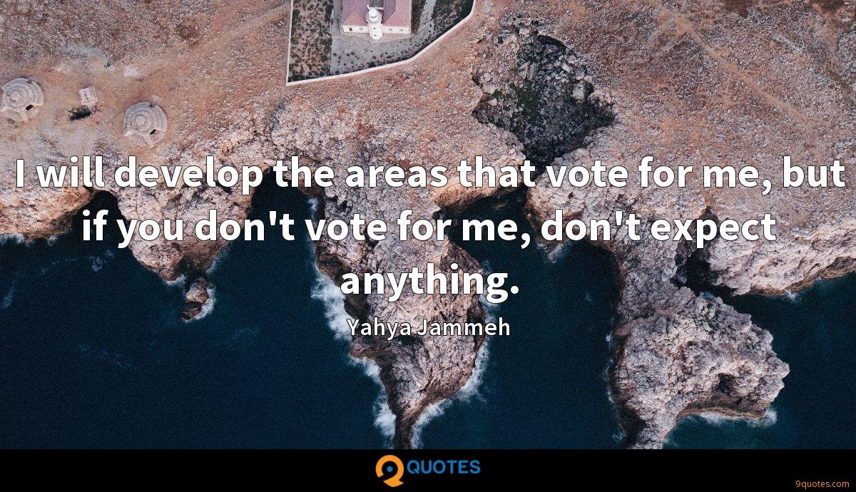 I will develop the areas that vote for me, but if you don't vote for me, don't expect anything.