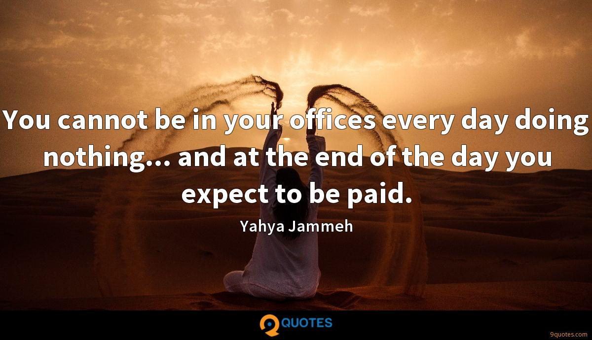 You cannot be in your offices every day doing nothing... and at the end of the day you expect to be paid.