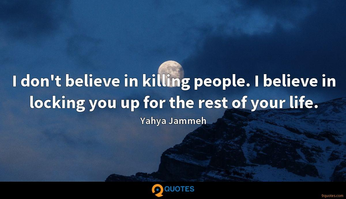 I don't believe in killing people. I believe in locking you up for the rest of your life.