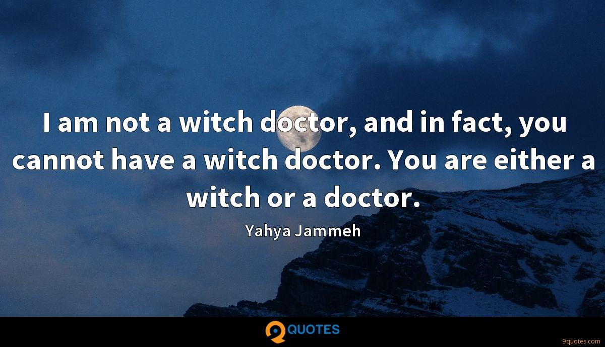 I am not a witch doctor, and in fact, you cannot have a witch doctor. You are either a witch or a doctor.