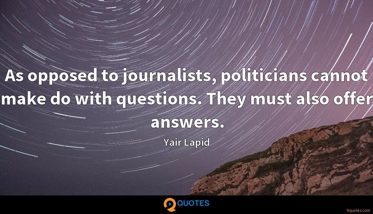 As opposed to journalists, politicians cannot make do with questions. They must also offer answers.