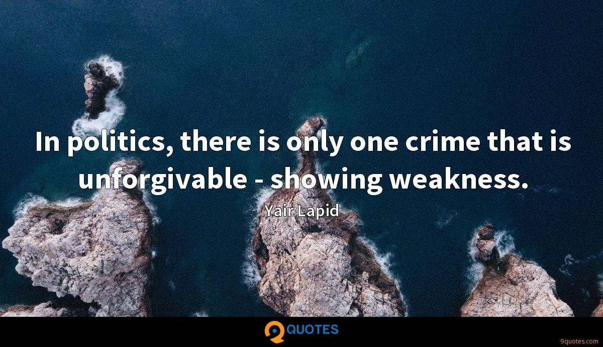 In politics, there is only one crime that is unforgivable - showing weakness.
