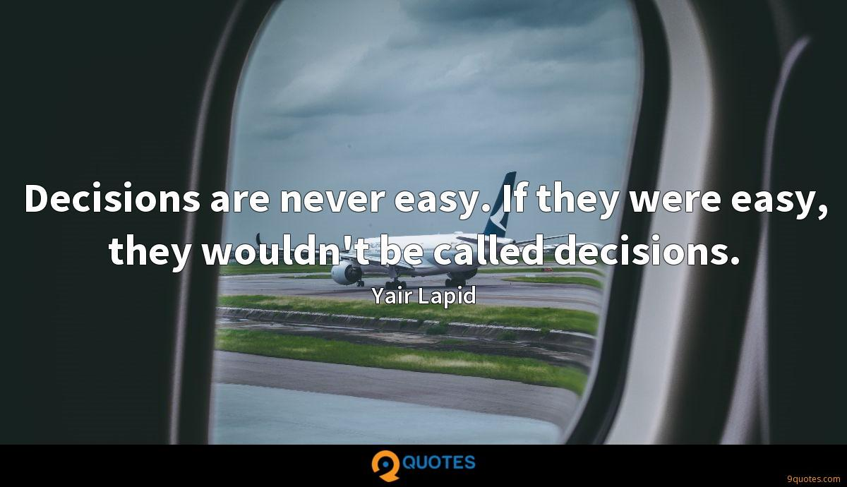 Decisions are never easy. If they were easy, they wouldn't be called decisions.