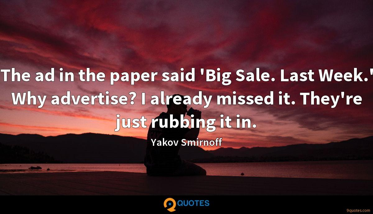 The ad in the paper said 'Big Sale. Last Week.' Why advertise? I already missed it. They're just rubbing it in.
