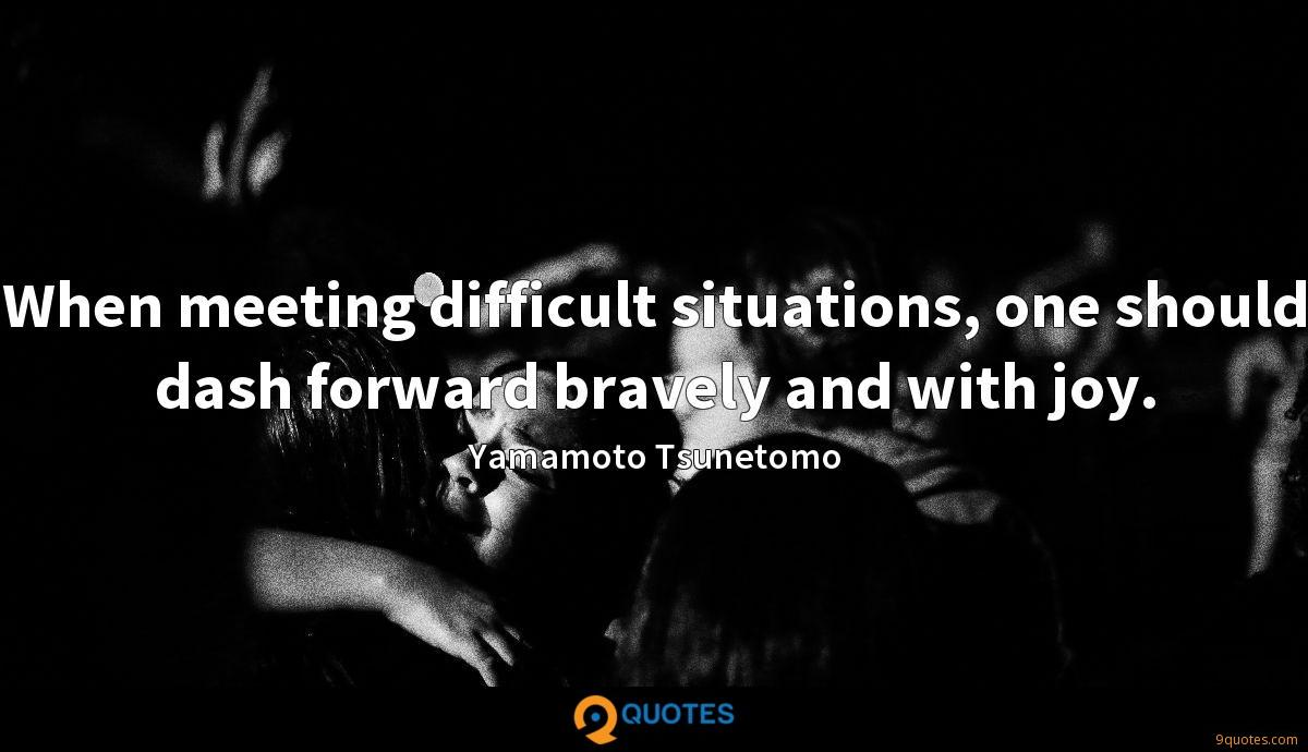 When meeting difficult situations, one should dash forward bravely and with joy.