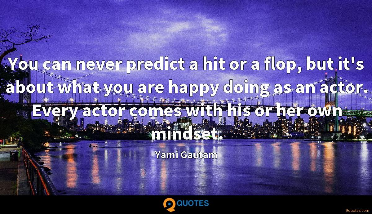 You can never predict a hit or a flop, but it's about what you are happy doing as an actor. Every actor comes with his or her own mindset.
