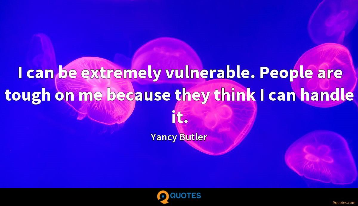 I can be extremely vulnerable. People are tough on me because they think I can handle it.