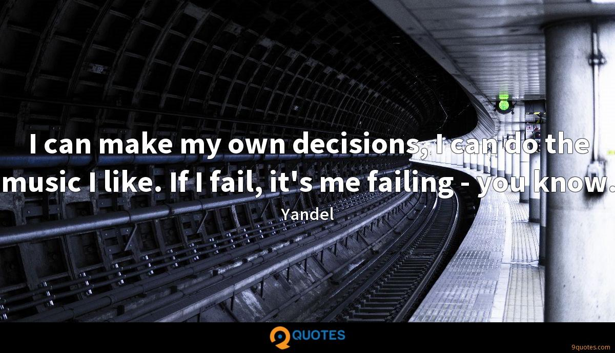 I can make my own decisions, I can do the music I like. If I fail, it's me failing - you know.