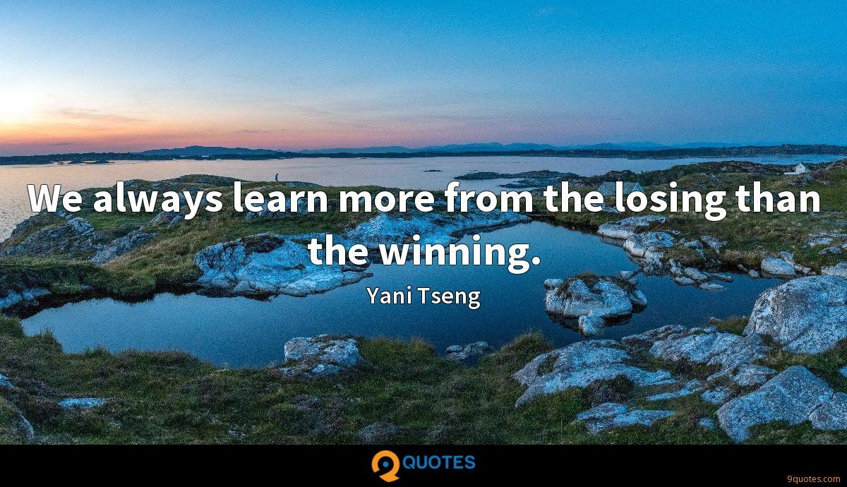 We always learn more from the losing than the winning.