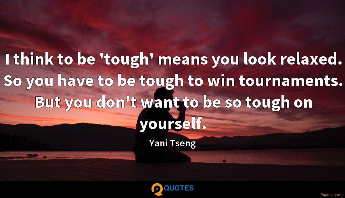 I think to be 'tough' means you look relaxed. So you have to be tough to win tournaments. But you don't want to be so tough on yourself.