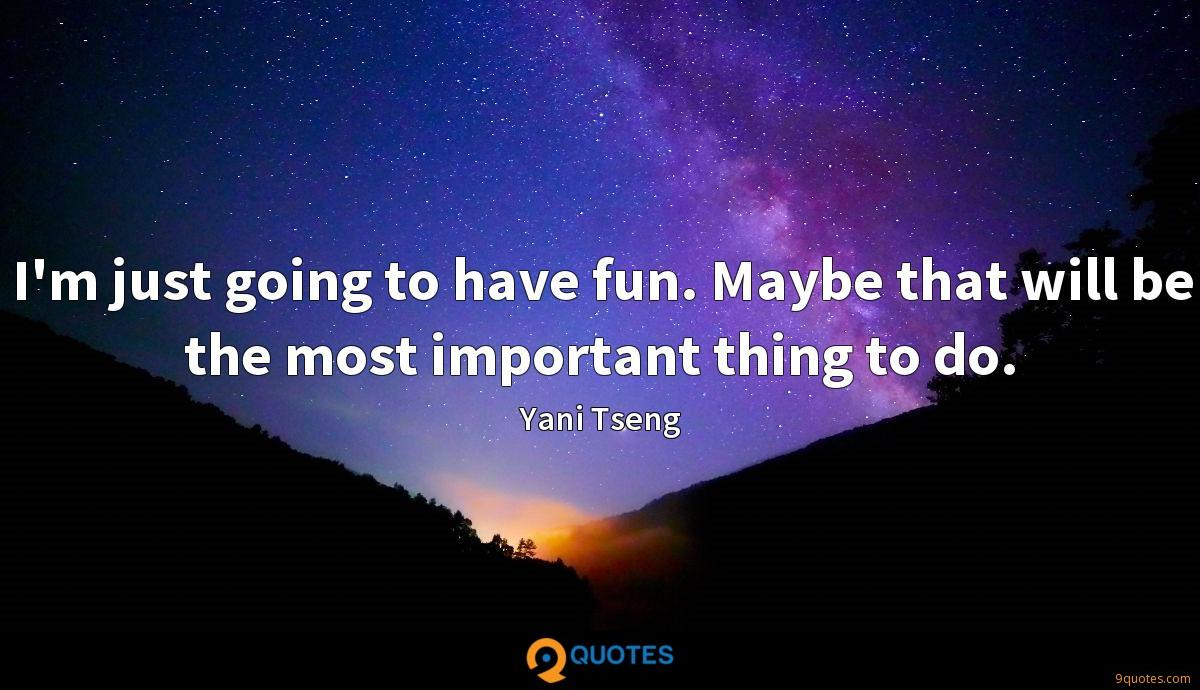 I'm just going to have fun. Maybe that will be the most important thing to do.