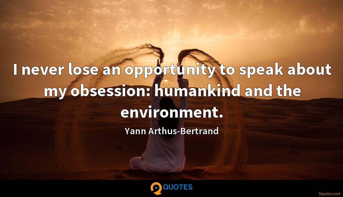 I never lose an opportunity to speak about my obsession: humankind and the environment.
