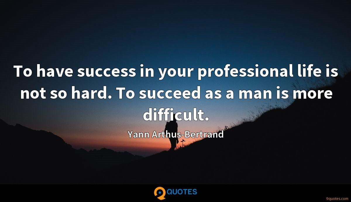 To have success in your professional life is not so hard. To succeed as a man is more difficult.