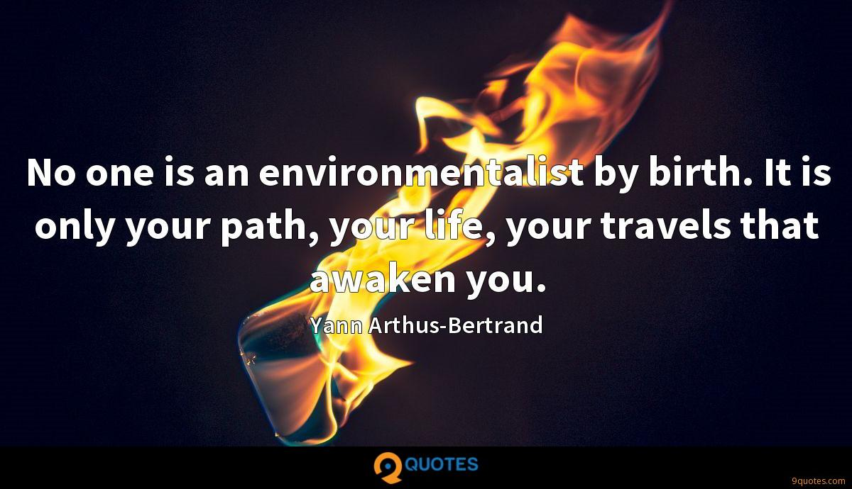 No one is an environmentalist by birth. It is only your path, your life, your travels that awaken you.