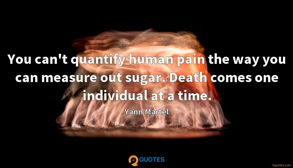 You can't quantify human pain the way you can measure out sugar. Death comes one individual at a time.