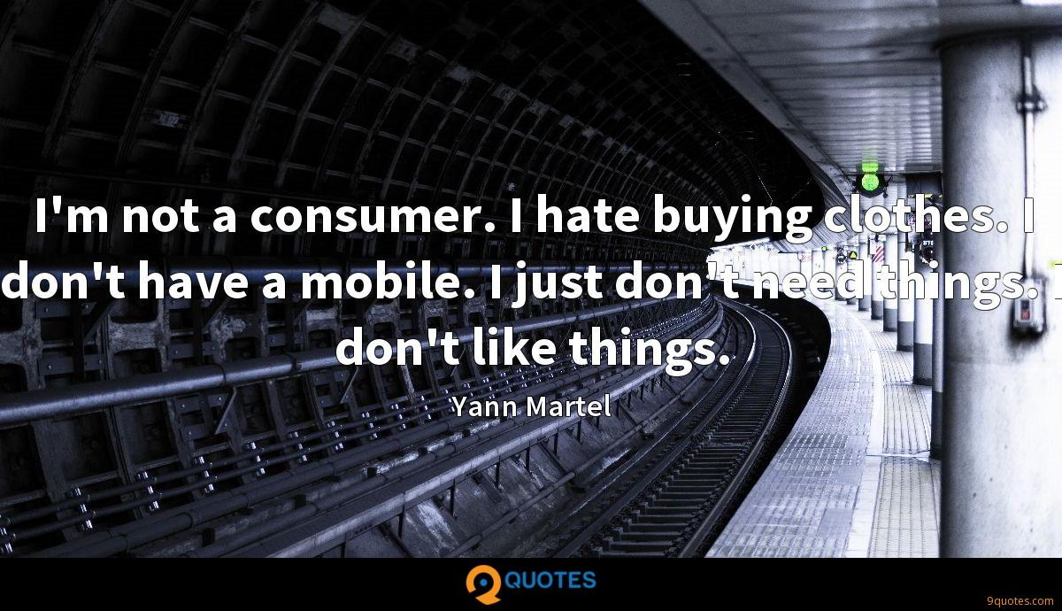 I'm not a consumer. I hate buying clothes. I don't have a mobile. I just don't need things. I don't like things.