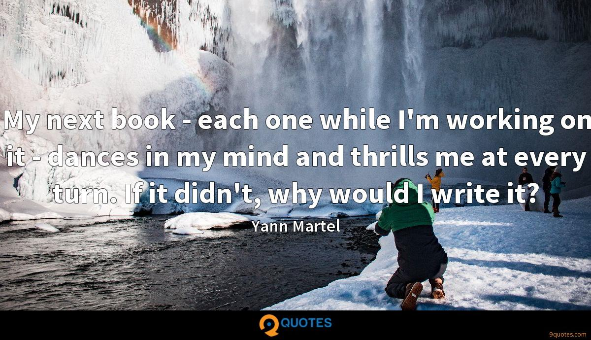 My next book - each one while I'm working on it - dances in my mind and thrills me at every turn. If it didn't, why would I write it?