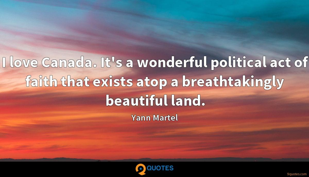 I love Canada. It's a wonderful political act of faith that exists atop a breathtakingly beautiful land.