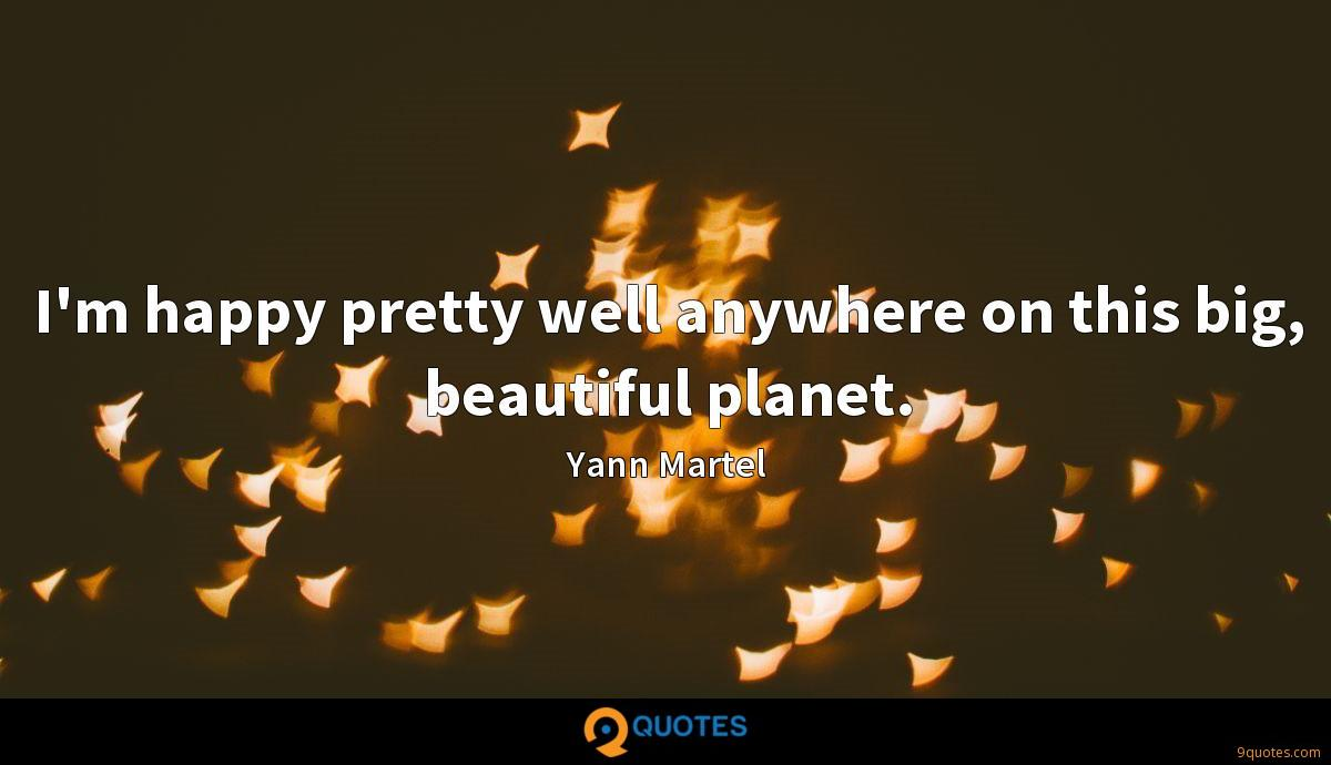 I'm happy pretty well anywhere on this big, beautiful planet.