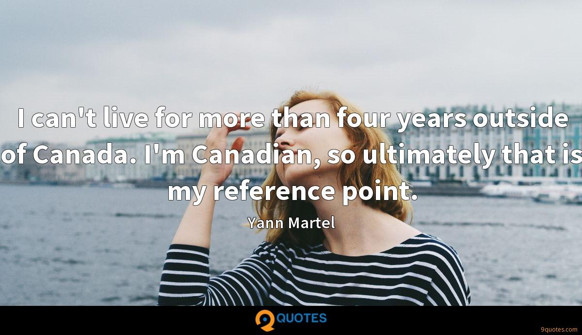 I can't live for more than four years outside of Canada. I'm Canadian, so ultimately that is my reference point.